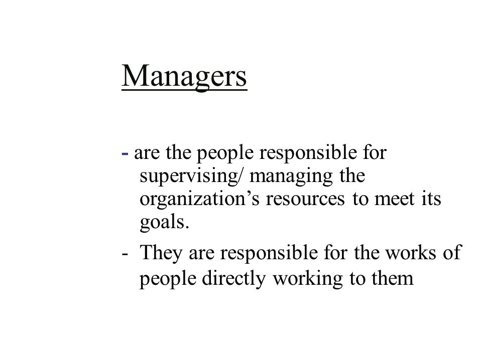 Managers - are the people responsible for supervising/ managing the organization's resources to meet its goals.