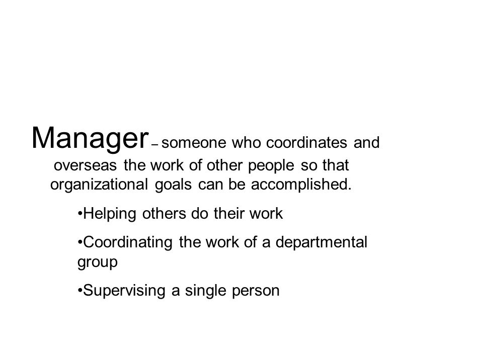 Manager – someone who coordinates and overseas the work of other people so that organizational goals can be accomplished.