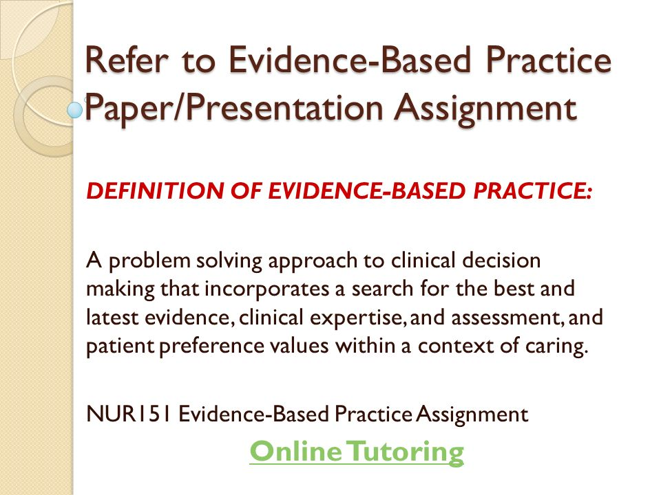 definition of evidence A definition of evidence based management although many definitions of evidence-based practice are available, the most frequently quoted and widely used is david sackett's definition of evidence-based medicine (1996) since then many professions have embraced the advantages of an evidence-based approach to practice and learning.