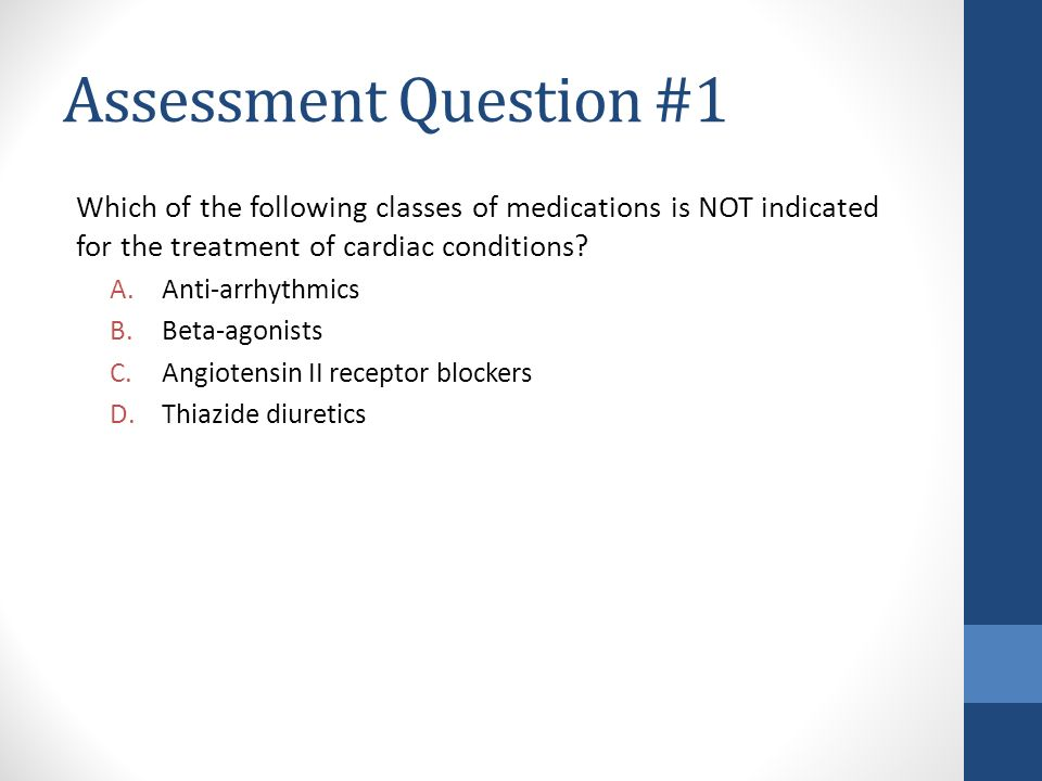 Assessment Question #1 Which of the following classes of medications is NOT indicated for the treatment of cardiac conditions