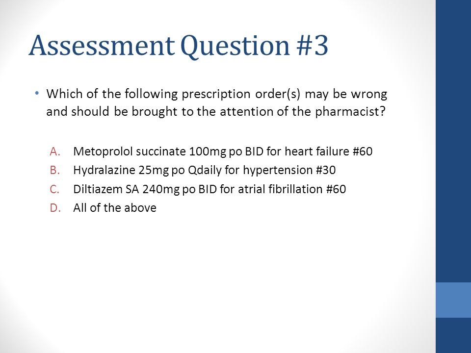 Assessment Question #3 Which of the following prescription order(s) may be wrong and should be brought to the attention of the pharmacist