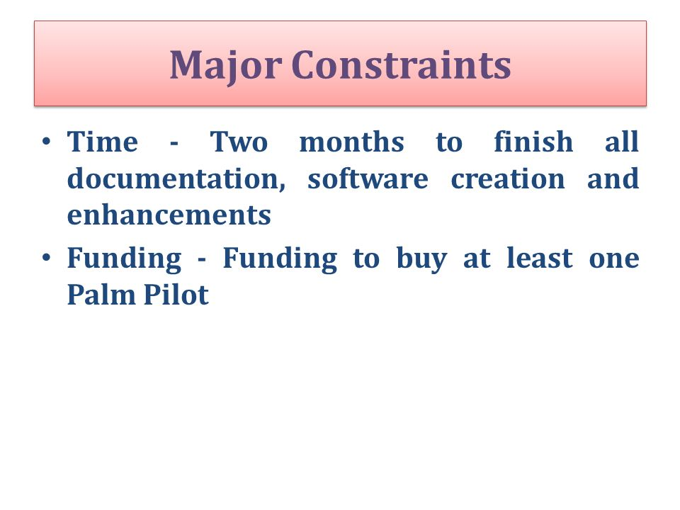 Major Constraints Time - Two months to finish all documentation, software creation and enhancements.