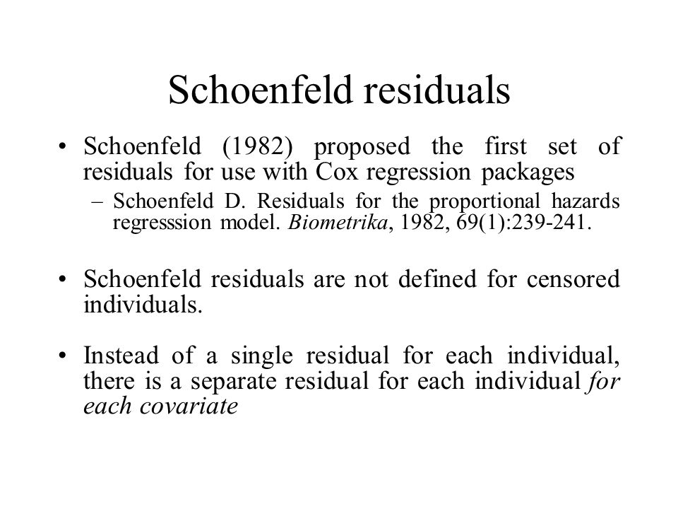 Schoenfeld residuals Schoenfeld (1982) proposed the first set of residuals for use with Cox regression packages.