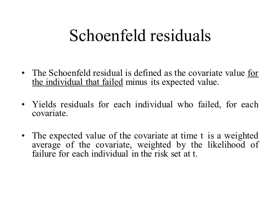 Schoenfeld residuals The Schoenfeld residual is defined as the covariate value for the individual that failed minus its expected value.