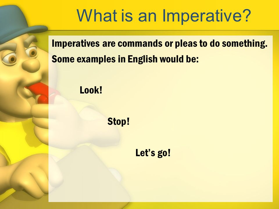 What is an Imperative. Imperatives are commands or pleas to do something.