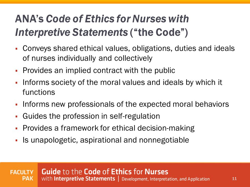 ana ethics code Nann code of ethics ethical behavior is integral to the foundation of nursing nann endorses the code of ethics for nurses established by the american nurses association (ana) because of the expanding nature of the practice of neonatal nursing and the involvement of the profession in issues of direct concern to society, nann's code of ethics was developed to define the standard for our.