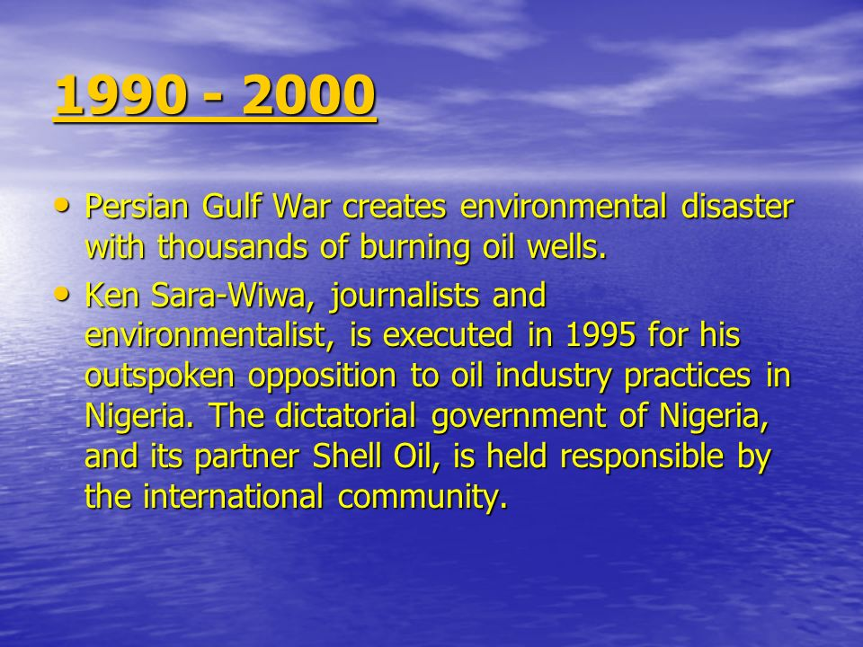 1990 - 2000 Persian Gulf War creates environmental disaster with thousands of burning oil wells.