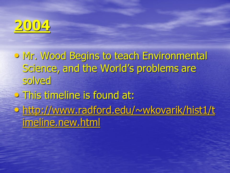 2004 Mr. Wood Begins to teach Environmental Science, and the World's problems are solved. This timeline is found at:
