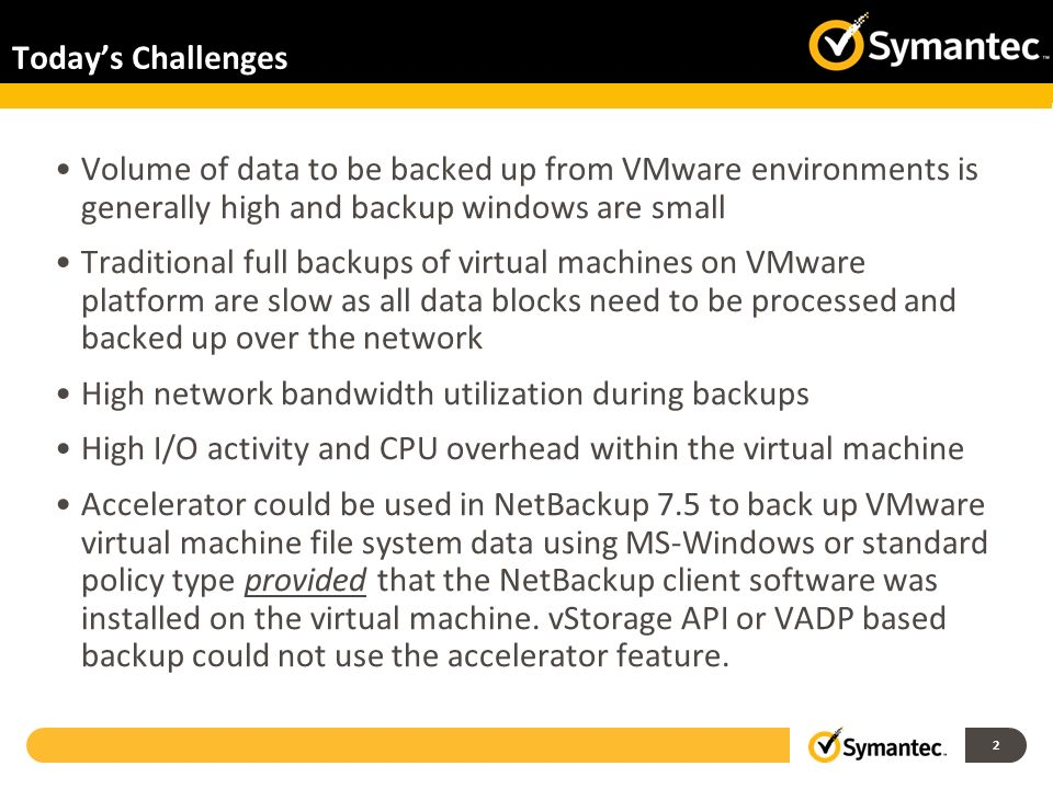 Today's Challenges Volume of data to be backed up from VMware environments is generally high and backup windows are small.