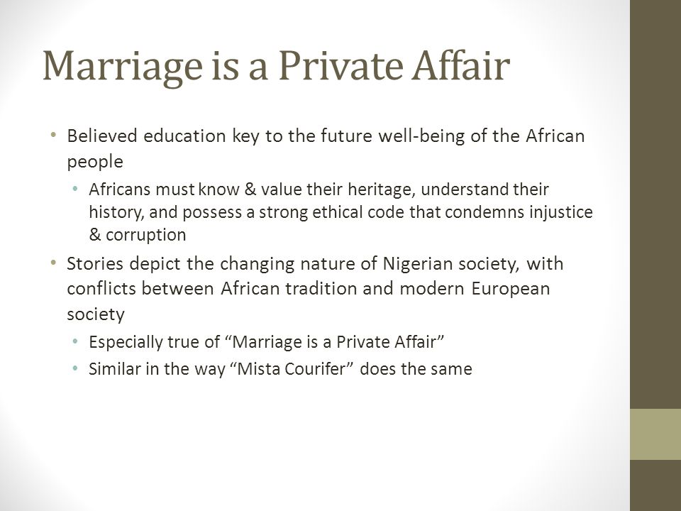 marriage is a private affair by Summary of 'marriage is a private affair' in english: this story shows the tribal conflict in marriage affair the main characters in this story are nnaemeka the son, nene the girlfriend of nnaemeka or later his wife, ugoye the girl chosen by nnaemeka's father to marry his son and the father okeke.