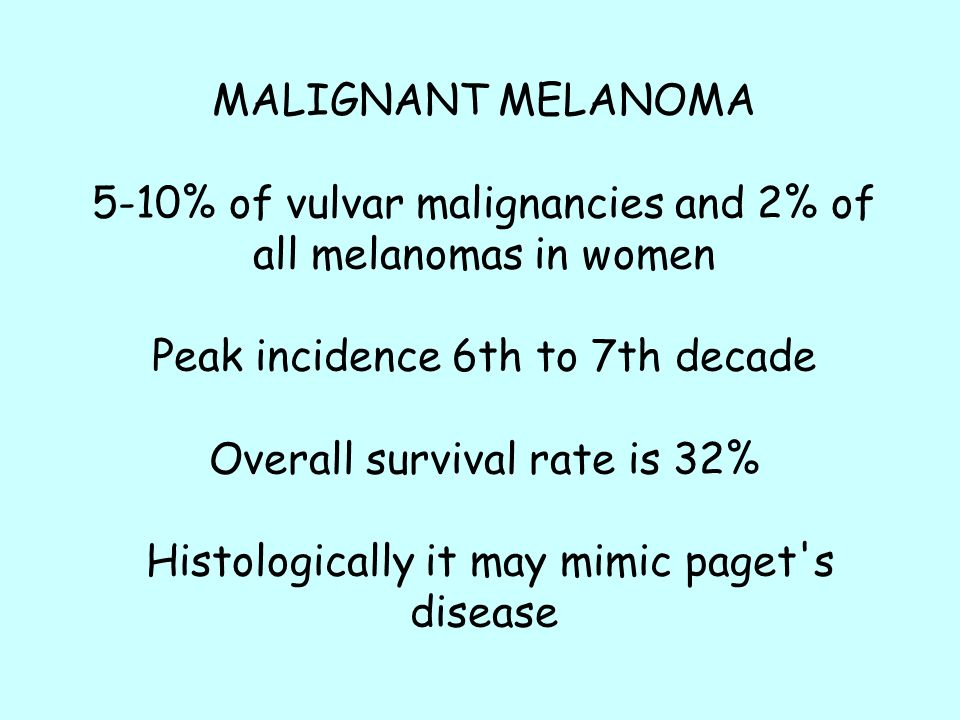 MALIGNANT MELANOMA 5-10% of vulvar malignancies and 2% of all melanomas in women Peak incidence 6th to 7th decade Overall survival rate is 32% Histologically it may mimic paget s disease