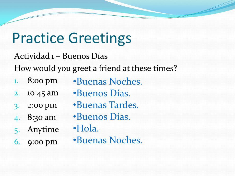 Practice Greetings Buenas Noches. Buenos Días. Buenas Tardes. Hola.