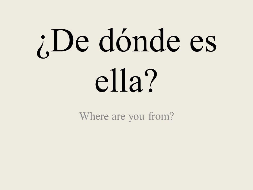 ¿De dónde es ella Where are you from