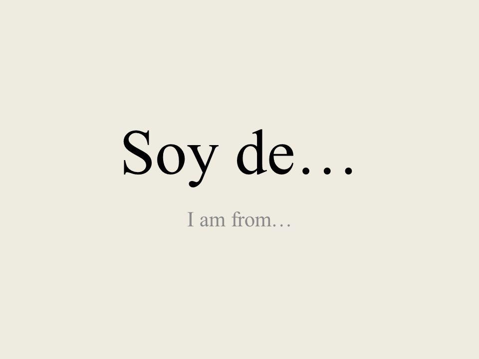 Soy de… I am from…