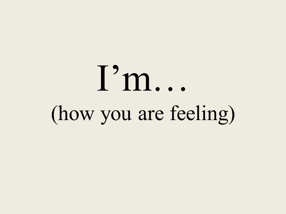 I'm… (how you are feeling)
