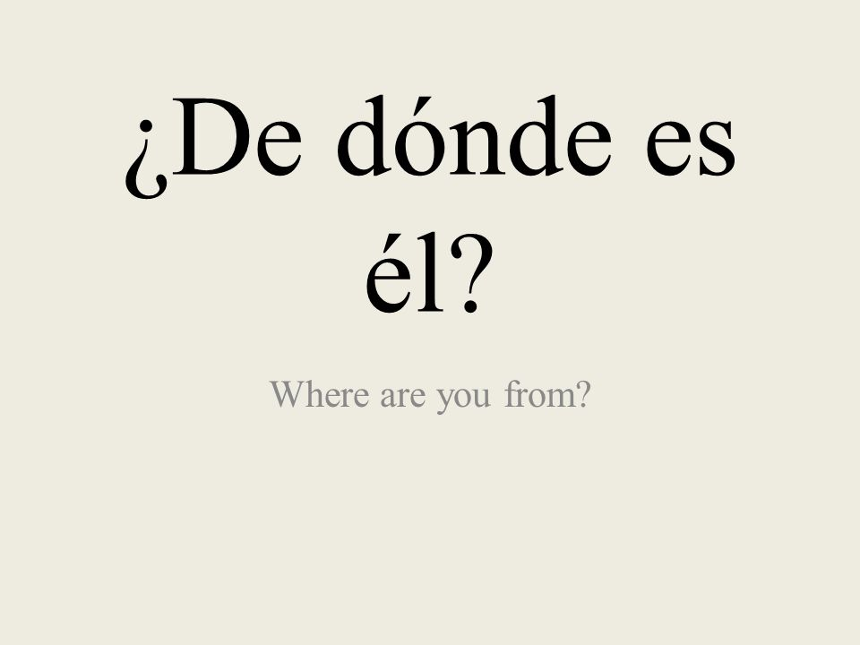 ¿De dónde es él Where are you from
