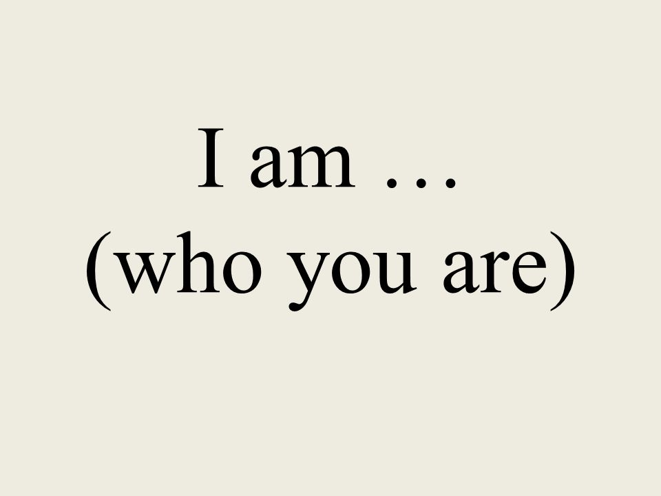 I am … (who you are)