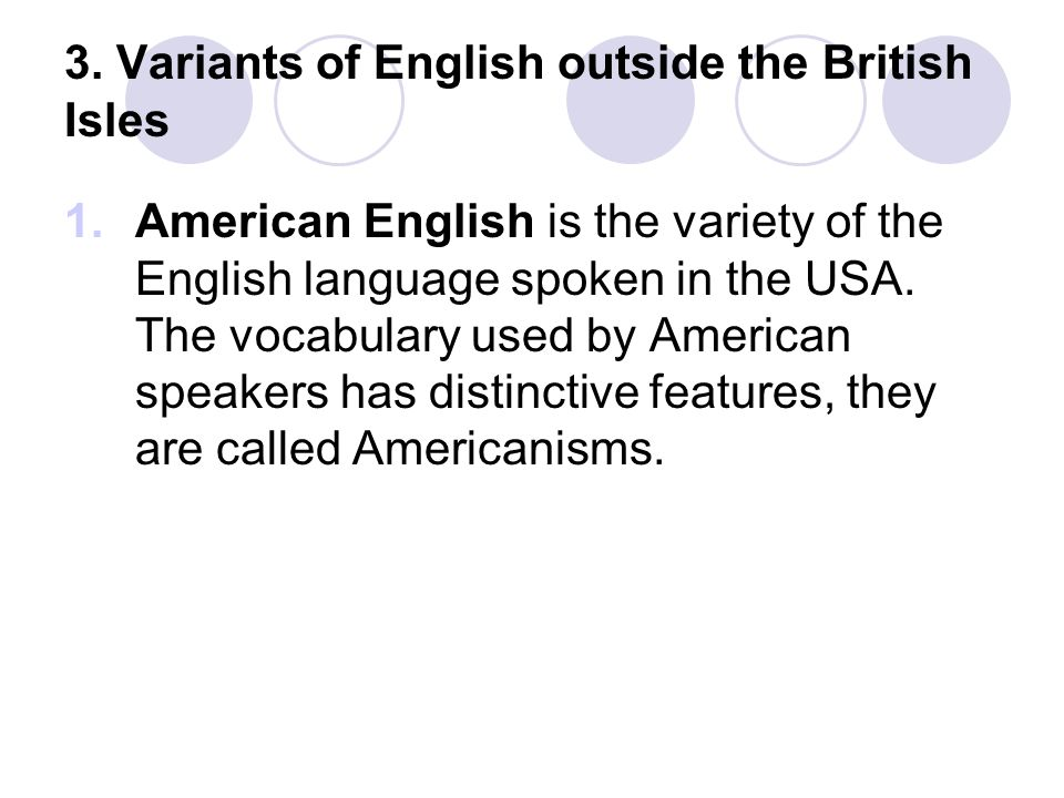 peculiarities of british and american variants English is the world's international language of business, medicine, science, media, aviation, diplomacy and countless other fields a fluent and effective grasp of the english language can help you achieve happiness, prosperity and success for you and your family.