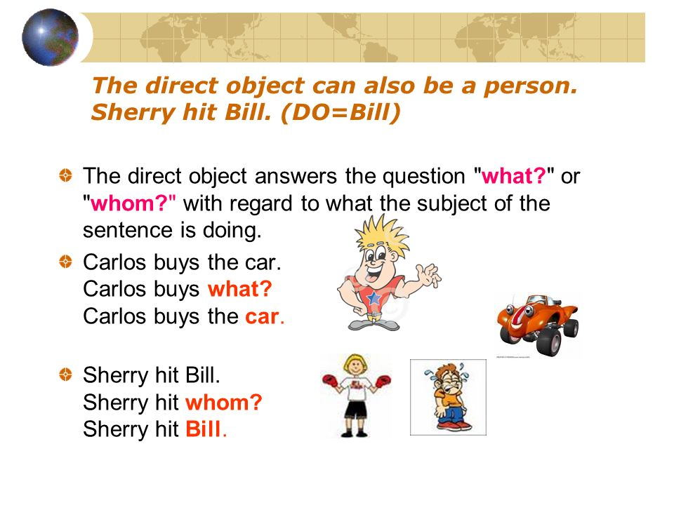 The direct object can also be a person. Sherry hit Bill. (DO=Bill)