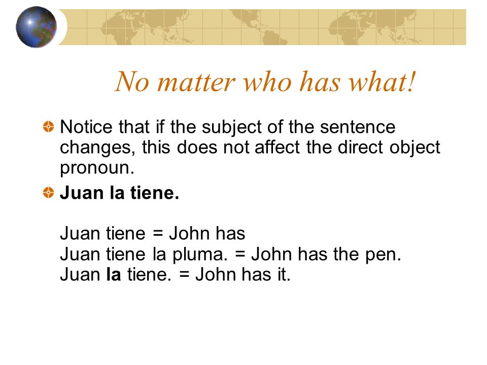 No matter who has what! Notice that if the subject of the sentence changes, this does not affect the direct object pronoun.