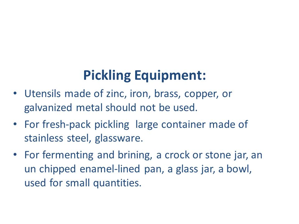Pickling Equipment: Utensils made of zinc, iron, brass, copper, or galvanized metal should not be used.