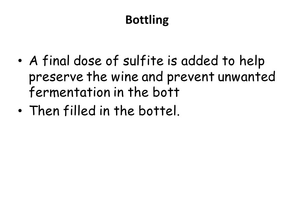 Bottling A final dose of sulfite is added to help preserve the wine and prevent unwanted fermentation in the bott.