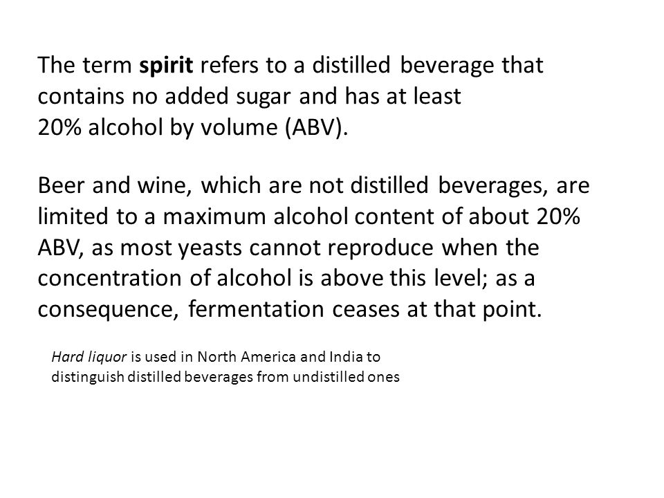 The term spirit refers to a distilled beverage that contains no added sugar and has at least 20% alcohol by volume (ABV).