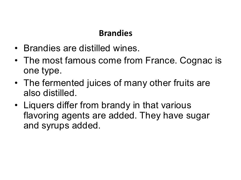 Brandies Brandies are distilled wines. The most famous come from France. Cognac is one type.
