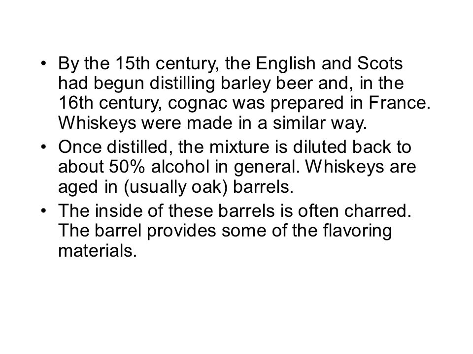 By the 15th century, the English and Scots had begun distilling barley beer and, in the 16th century, cognac was prepared in France. Whiskeys were made in a similar way.