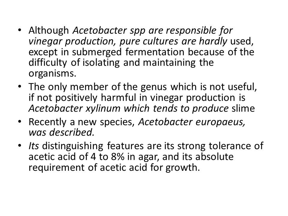 Although Acetobacter spp are responsible for vinegar production, pure cultures are hardly used, except in submerged fermentation because of the difficulty of isolating and maintaining the organisms.