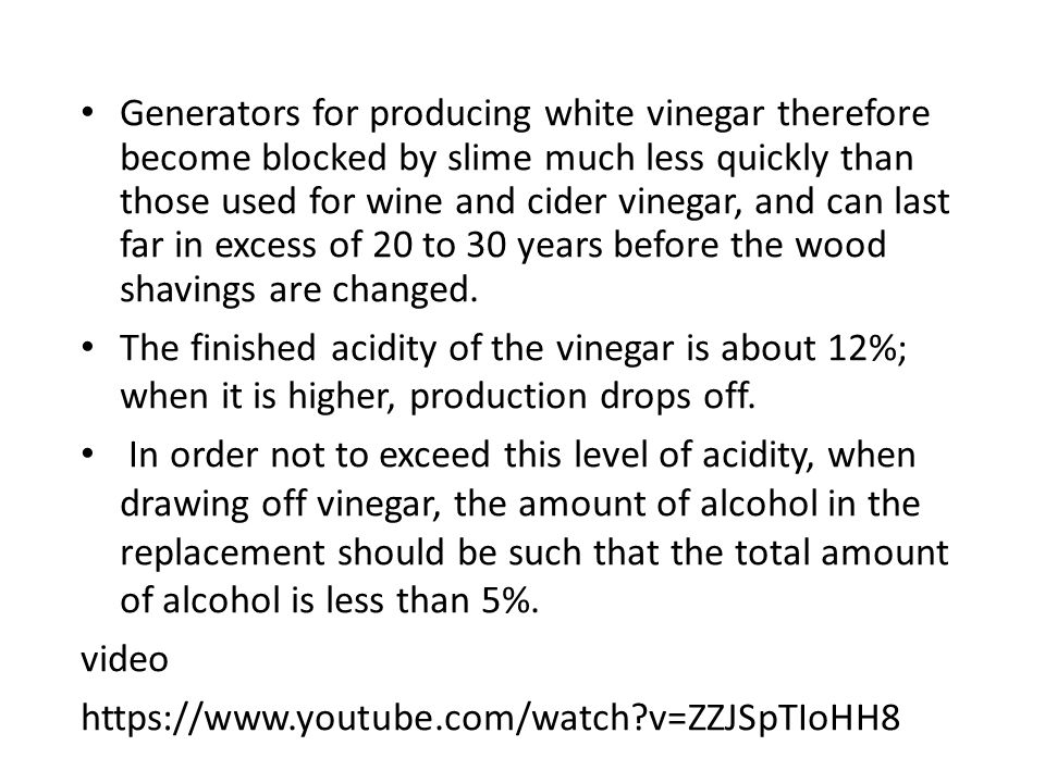 Generators for producing white vinegar therefore become blocked by slime much less quickly than those used for wine and cider vinegar, and can last far in excess of 20 to 30 years before the wood shavings are changed.