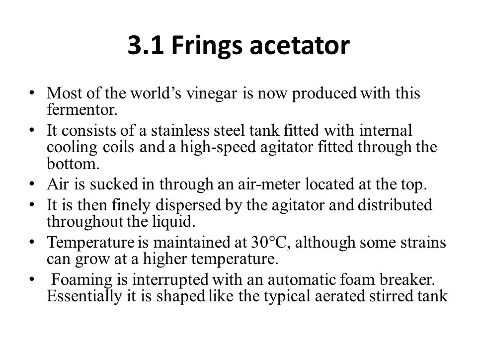 3.1 Frings acetator Most of the world's vinegar is now produced with this fermentor.