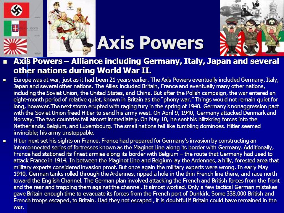 Axis Powers Axis Powers – Alliance including Germany, Italy, Japan and several other nations during World War II.