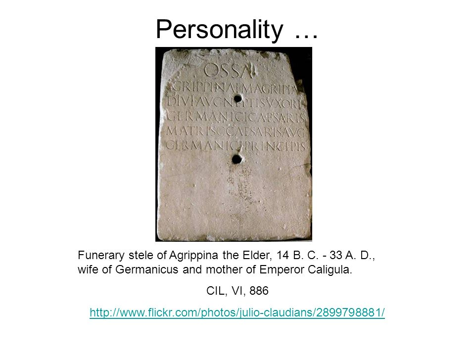 Personality …Funerary stele of Agrippina the Elder, 14 B. C. - 33 A. D., wife of Germanicus and mother of Emperor Caligula.