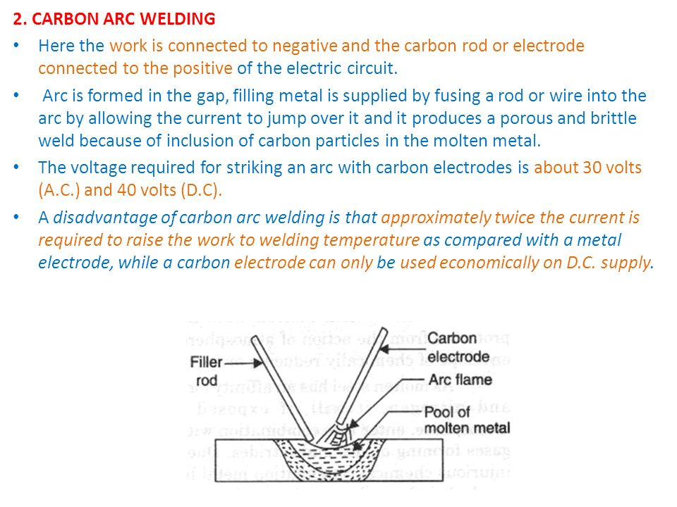 2. CARBON ARC WELDING Here the work is connected to negative and the carbon rod or electrode connected to the positive of the electric circuit.