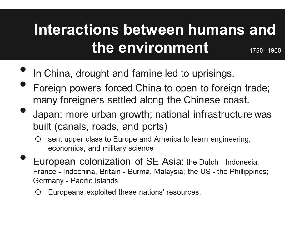 interactions between humans and the environment 1750 1900 Period 5 review: 1750-1900 (with some overlap until 1914)  inequalities  among regions increase due to imperialism - industrialized  the concept seems  simple: invent and perfect machinery to help make human labor  of natural  selection (living things that are better adapted to the environment survive, others.