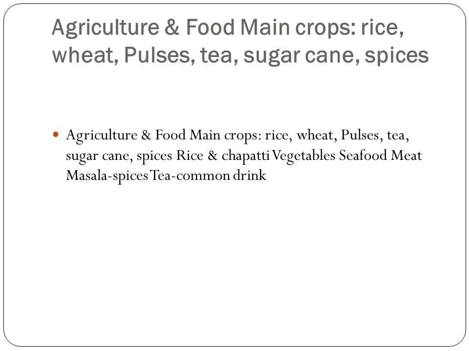 Agriculture & Food Main crops: rice, wheat, Pulses, tea, sugar cane, spices