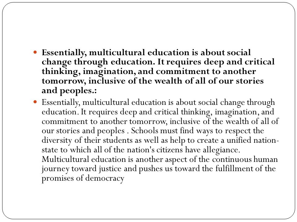 Essentially, multicultural education is about social change through education. It requires deep and critical thinking, imagination, and commitment to another tomorrow, inclusive of the wealth of all of our stories and peoples.: