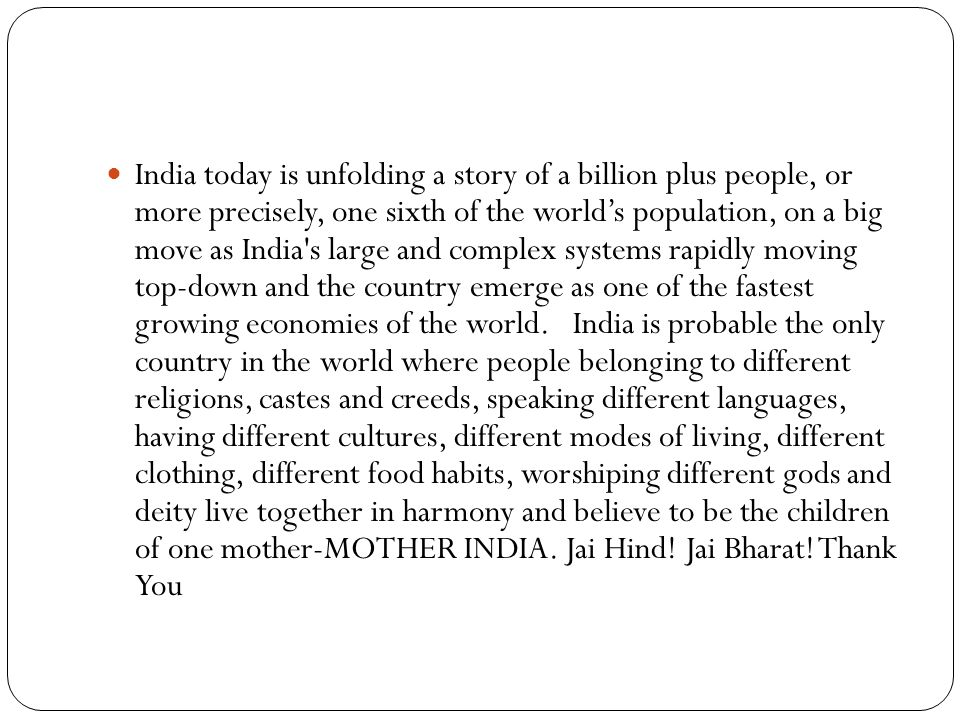 India today is unfolding a story of a billion plus people, or more precisely, one sixth of the world's population, on a big move as India s large and complex systems rapidly moving top-down and the country emerge as one of the fastest growing economies of the world.