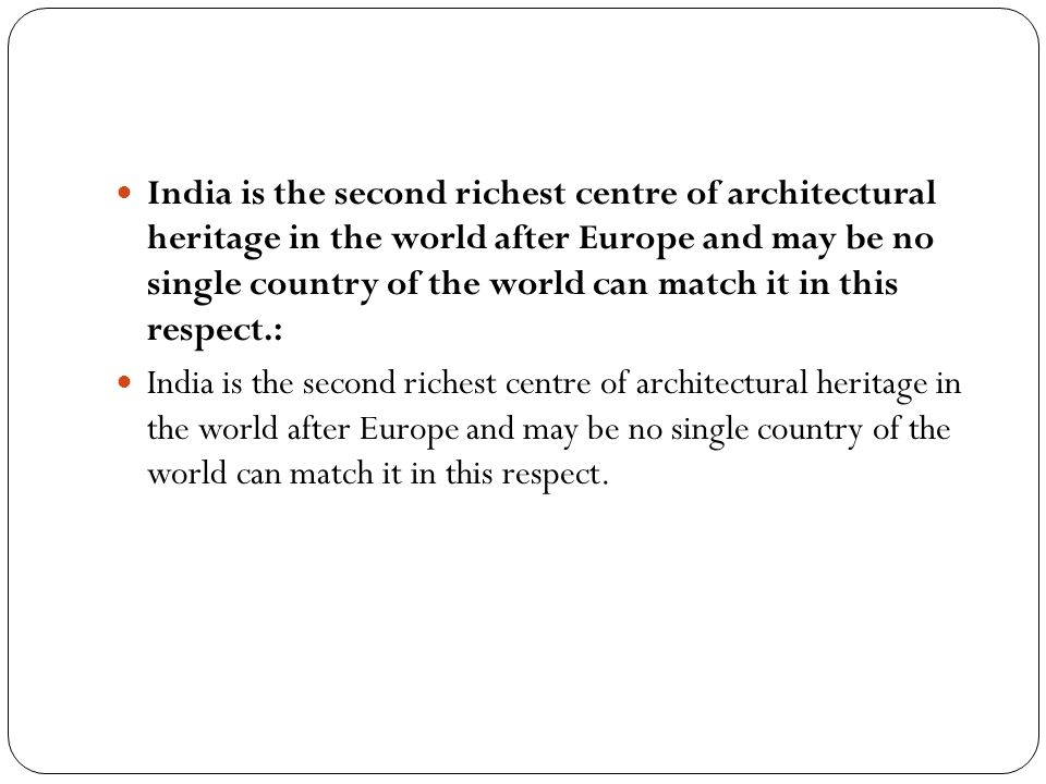 India is the second richest centre of architectural heritage in the world after Europe and may be no single country of the world can match it in this respect.:
