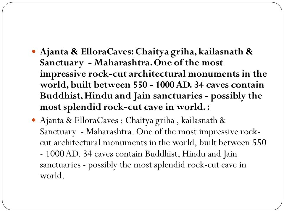 Ajanta & ElloraCaves: Chaitya griha, kailasnath & Sanctuary - Maharashtra. One of the most impressive rock-cut architectural monuments in the world, built between 550 - 1000 AD. 34 caves contain Buddhist, Hindu and Jain sanctuaries - possibly the most splendid rock-cut cave in world. :