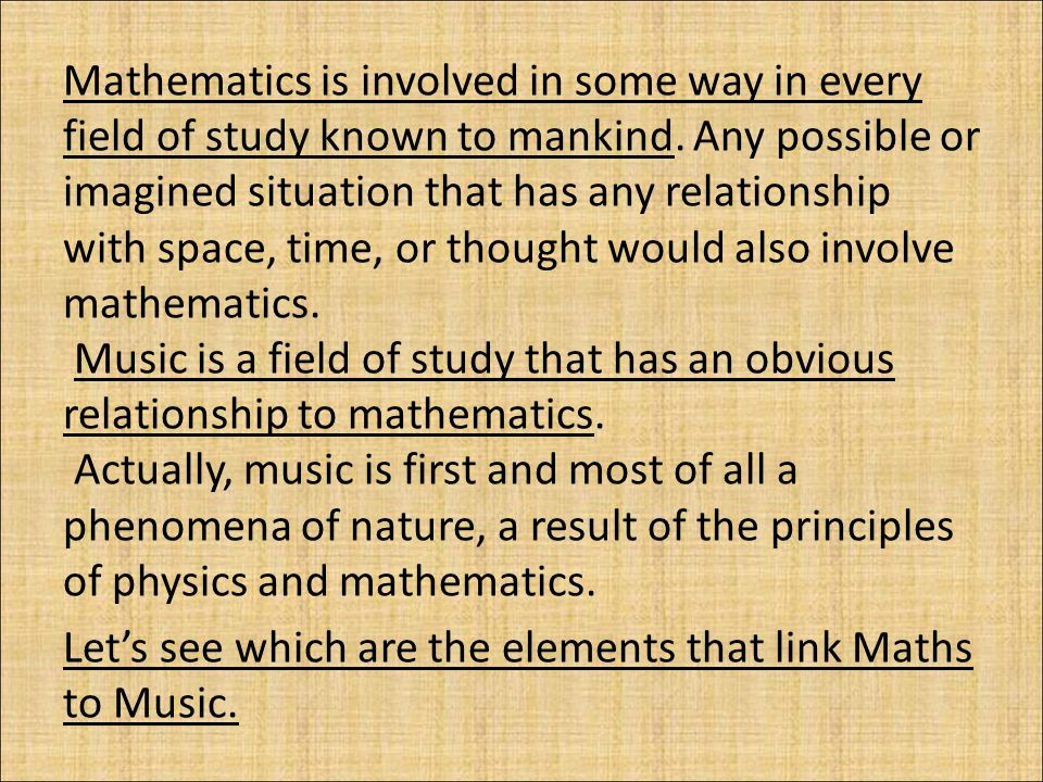 a study of the relation of music to mathematics 1 (mathematics) (functioning as singular) a group of related sciences, including algebra, geometry, and calculus, concerned with the study of number, quantity, shape, and space and their interrelationships by using a specialized notation.