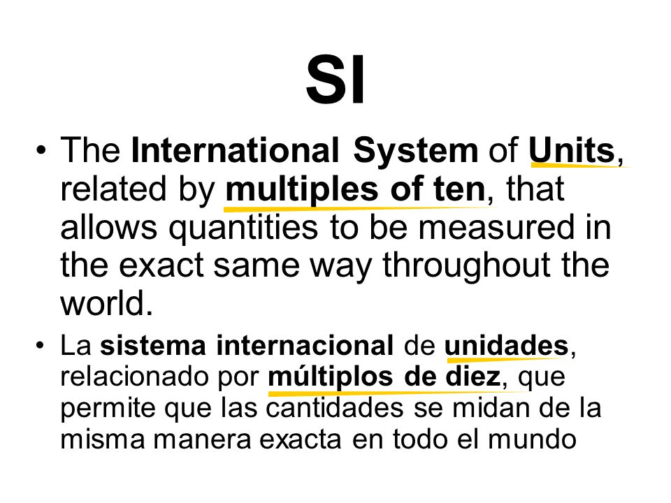 SI The International System of Units, related by multiples of ten, that allows quantities to be measured in the exact same way throughout the world.