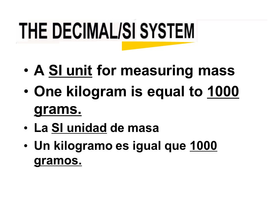 A SI unit for measuring mass One kilogram is equal to 1000 grams.