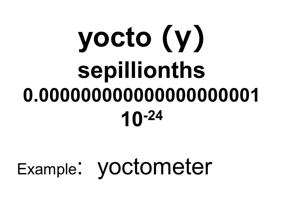 yocto (y) sepillionths 0.000000000000000000001 10-24
