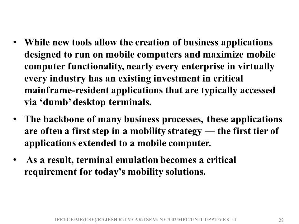 While new tools allow the creation of business applications designed to run on mobile computers and maximize mobile computer functionality, nearly every enterprise in virtually every industry has an existing investment in critical mainframe-resident applications that are typically accessed via 'dumb' desktop terminals.