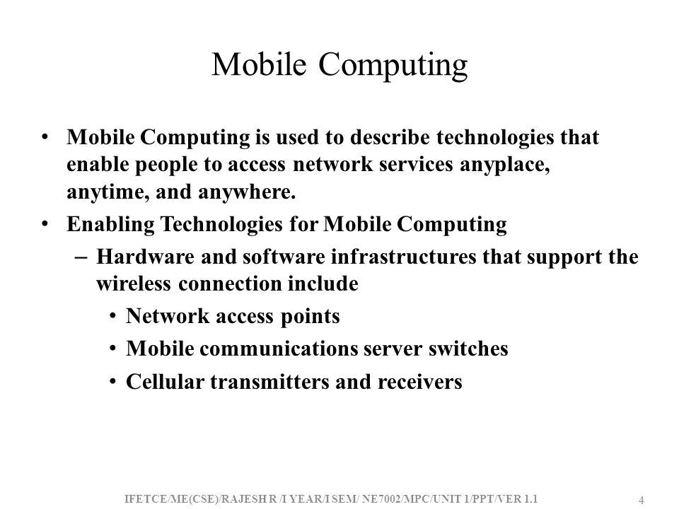 Mobile Computing Mobile Computing is used to describe technologies that enable people to access network services anyplace, anytime, and anywhere.