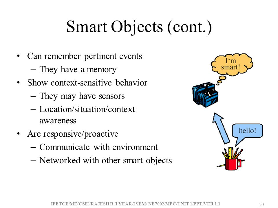 Smart Objects (cont.) Can remember pertinent events They have a memory
