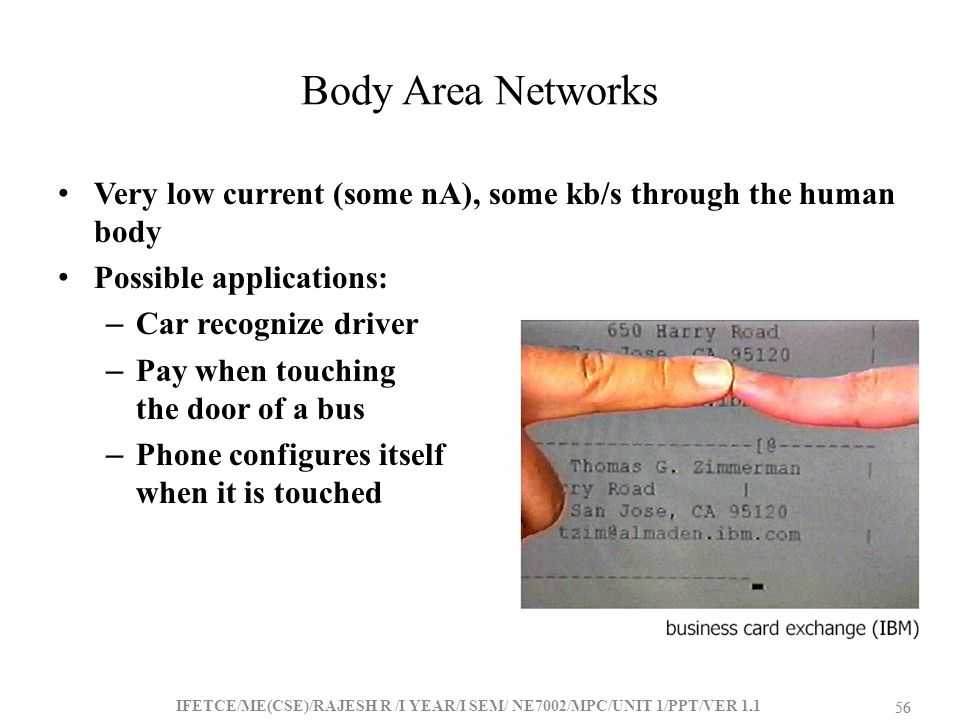 Body Area Networks Very low current (some nA), some kb/s through the human body. Possible applications:
