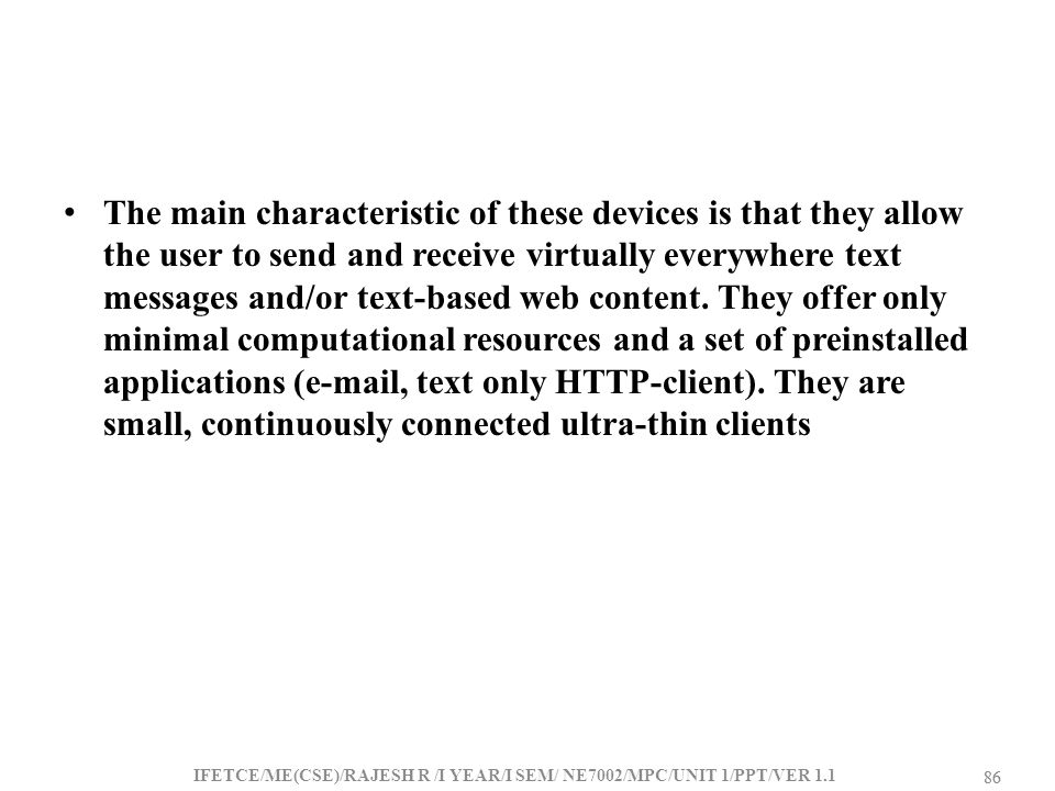 The main characteristic of these devices is that they allow the user to send and receive virtually everywhere text messages and/or text-based web content. They offer only minimal computational resources and a set of preinstalled applications (e-mail, text only HTTP-client). They are small, continuously connected ultra-thin clients